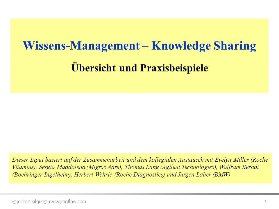 ©jochen.kilgus@managingflow.com 1 Wissens-Management – Knowledge Sharing Übersicht und Praxisbeispiele Dieser Input basiert auf der Zusammenarbeit und