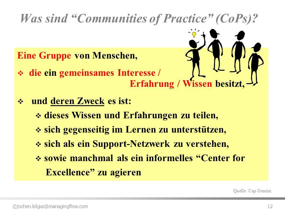 ©jochen.kilgus@managingflow.com 12 Was sind Communities of Practice (CoPs)? Eine Gruppe von Menschen, die ein gemeinsames Interesse / Erfahrung / Wiss