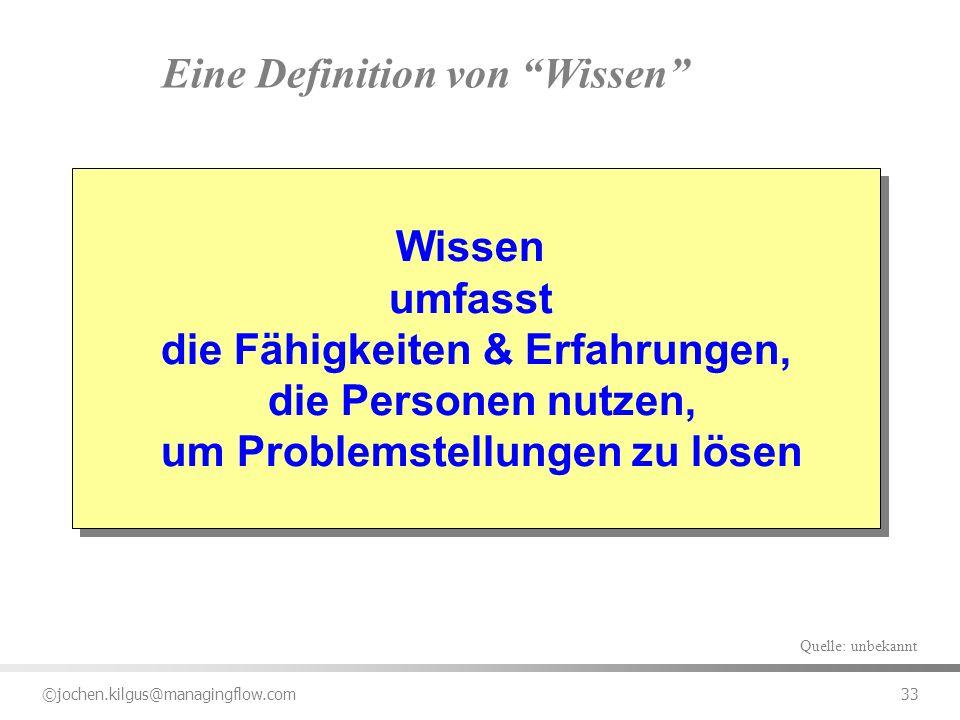 ©jochen.kilgus@managingflow.com 33 Eine Definition von Wissen Wissen umfasst die Fähigkeiten & Erfahrungen, die Personen nutzen, um Problemstellungen