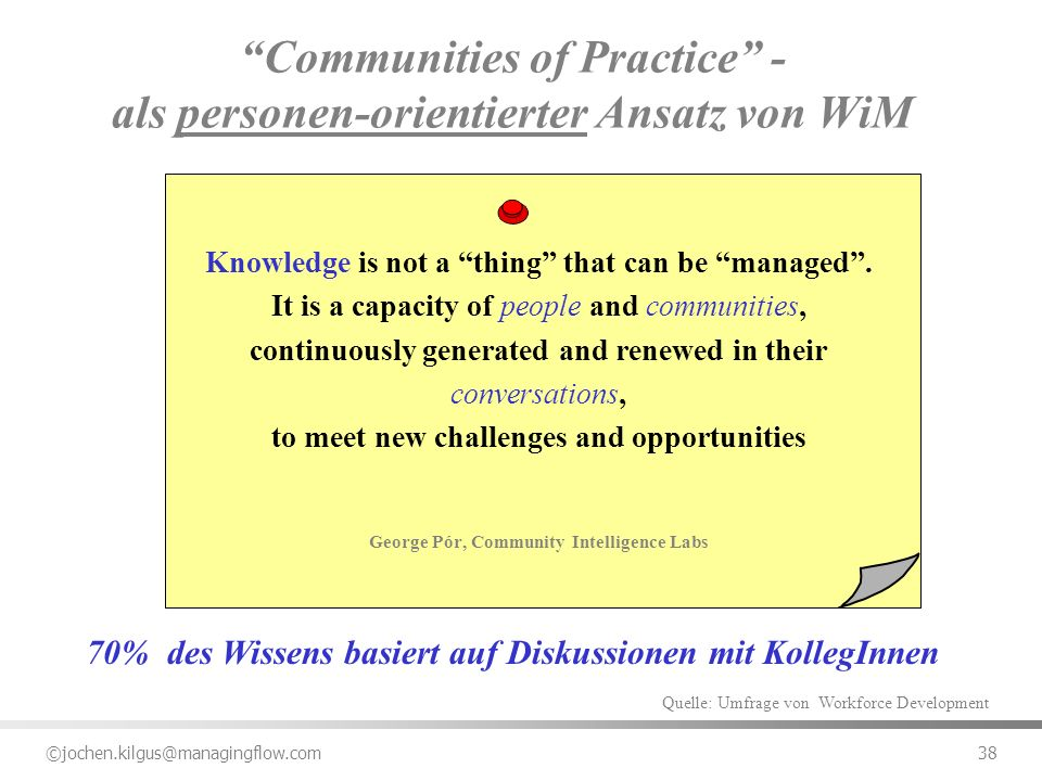 ©jochen.kilgus@managingflow.com 38 Communities of Practice - als personen-orientierter Ansatz von WiM Knowledge is not a thing that can be managed. It