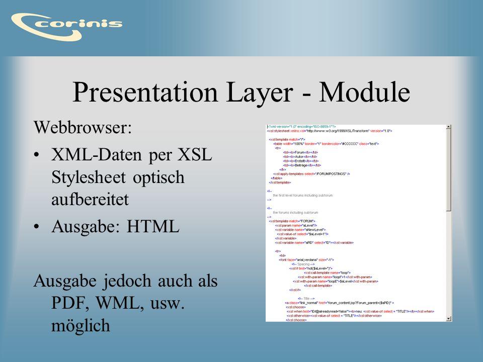 Presentation Layer - Module Webbrowser: XML-Daten per XSL Stylesheet optisch aufbereitet Ausgabe: HTML Ausgabe jedoch auch als PDF, WML, usw. möglich