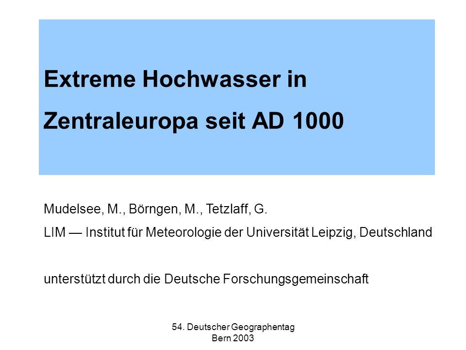 54. Deutscher Geographentag Bern 2003 Extreme Hochwasser in Zentraleuropa seit AD 1000 Mudelsee, M., Börngen, M., Tetzlaff, G. LIM Institut für Meteor