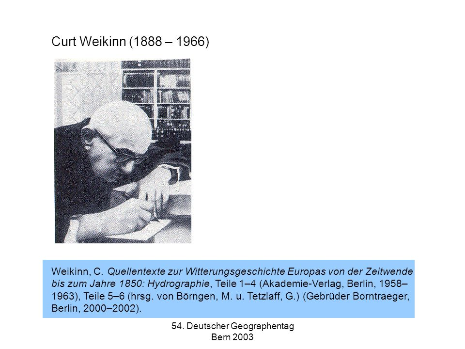 54. Deutscher Geographentag Bern 2003 Curt Weikinn (1888 – 1966) Weikinn, C. Quellentexte zur Witterungsgeschichte Europas von der Zeitwende bis zum J