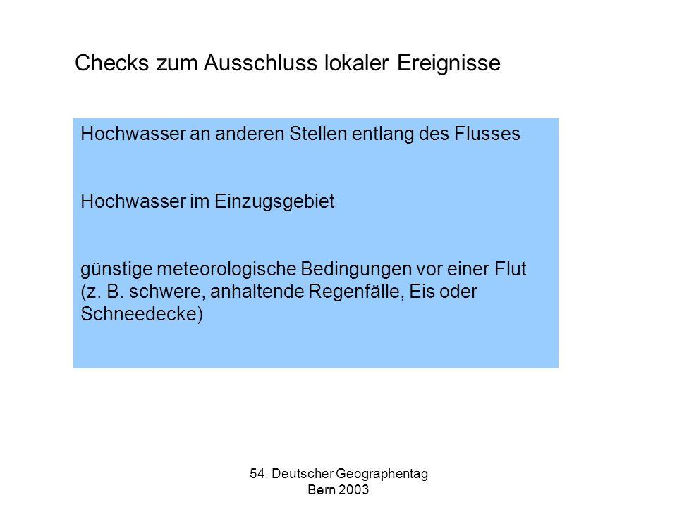 54. Deutscher Geographentag Bern 2003 Checks zum Ausschluss lokaler Ereignisse Hochwasser an anderen Stellen entlang des Flusses Hochwasser im Einzugs
