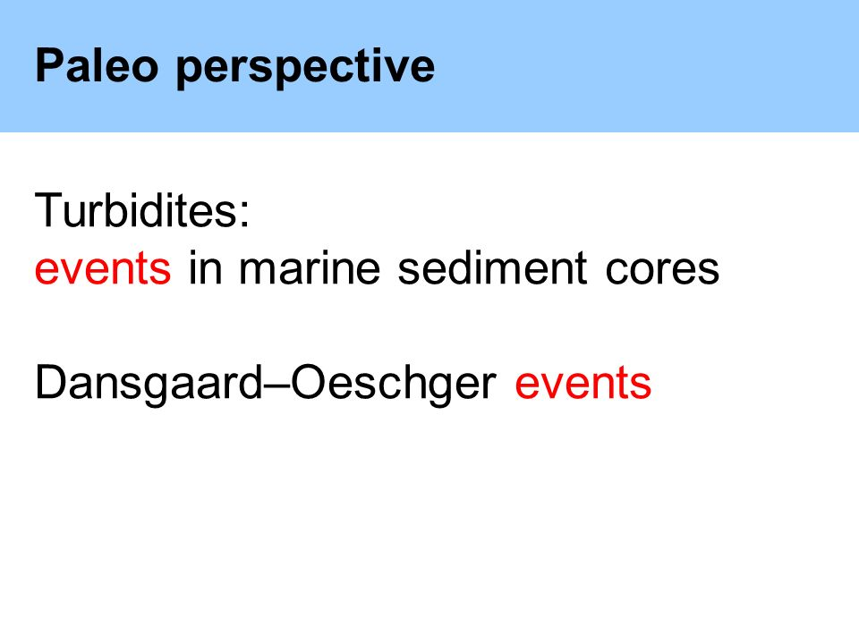 Paleo perspective Turbidites: events in marine sediment cores Dansgaard–Oeschger events
