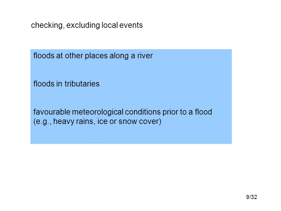 9/32 checking, excluding local events floods at other places along a river floods in tributaries favourable meteorological conditions prior to a flood (e.g., heavy rains, ice or snow cover)