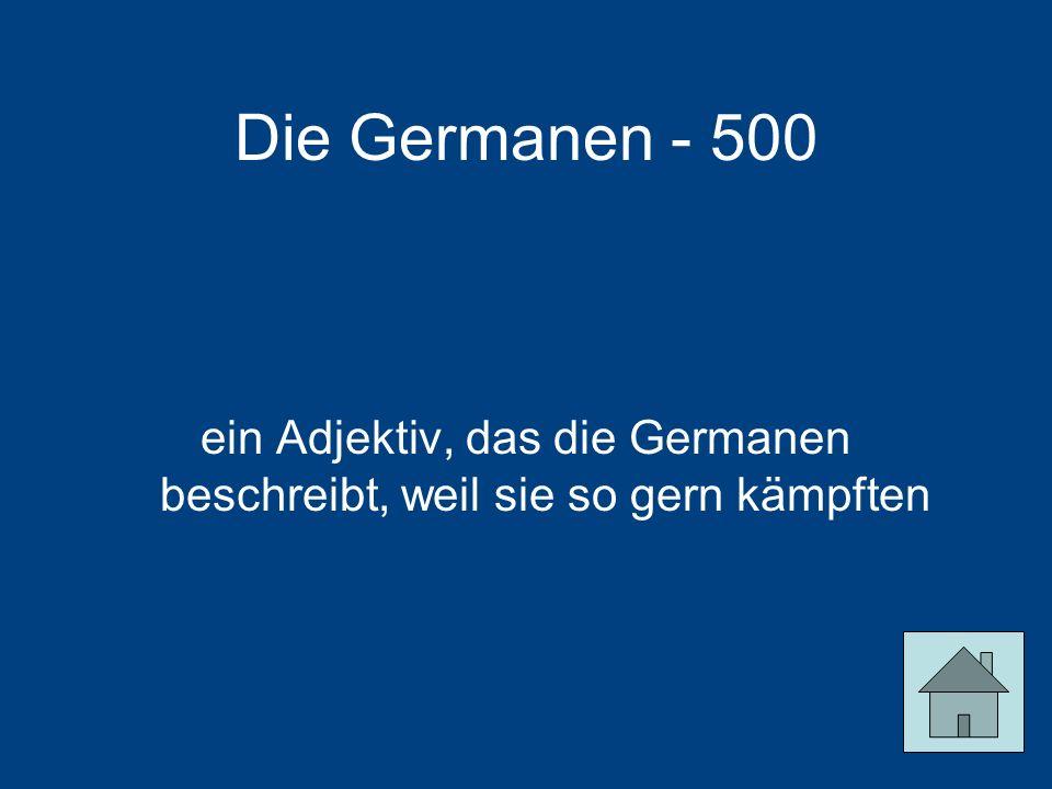 Die Germanen - 500 ein Adjektiv, das die Germanen beschreibt, weil sie so gern kämpften