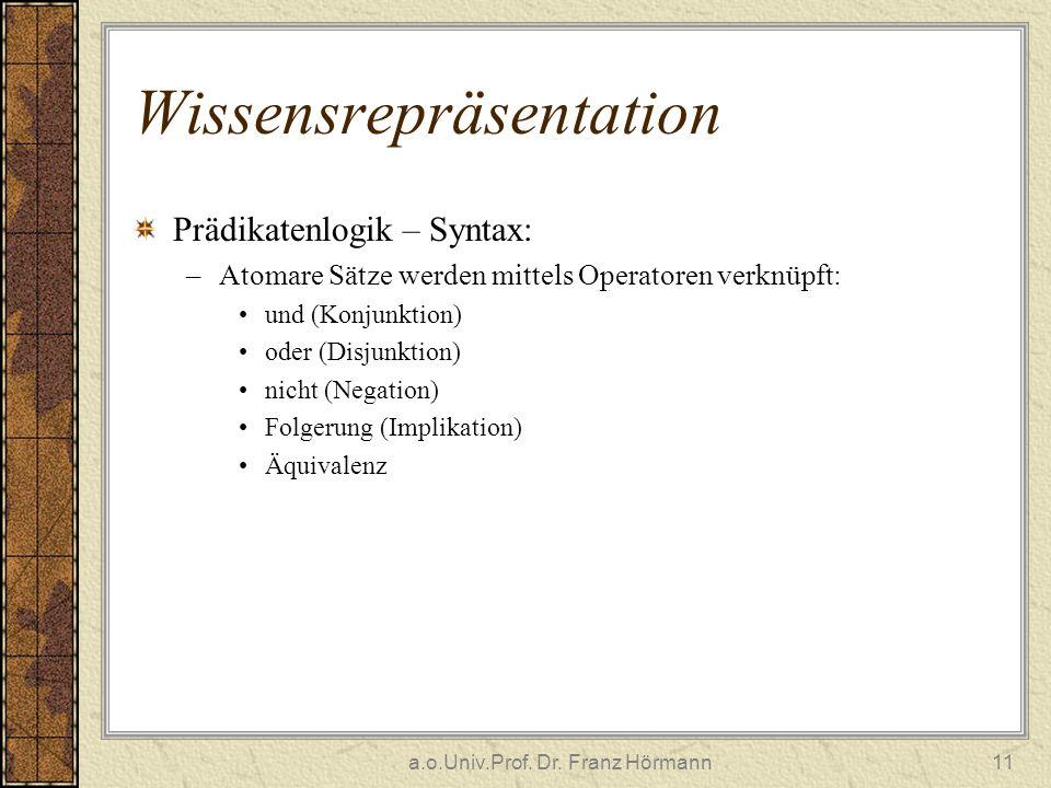 a.o.Univ.Prof. Dr. Franz Hörmann11 Wissensrepräsentation Prädikatenlogik – Syntax: –Atomare Sätze werden mittels Operatoren verknüpft: und (Konjunktio