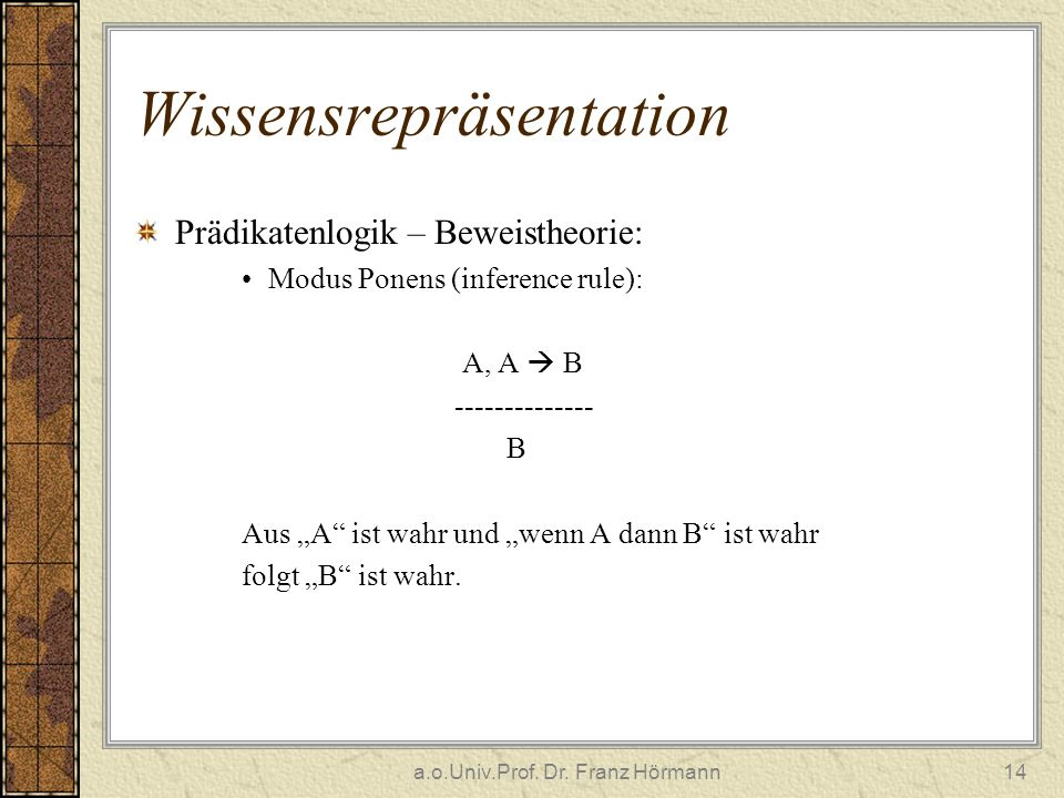 a.o.Univ.Prof. Dr. Franz Hörmann14 Wissensrepräsentation Prädikatenlogik – Beweistheorie: Modus Ponens (inference rule): A, A B -------------- B Aus A