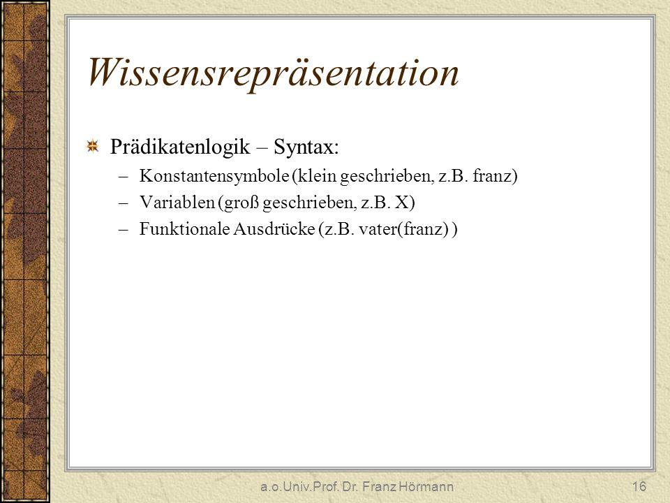 a.o.Univ.Prof. Dr. Franz Hörmann16 Wissensrepräsentation Prädikatenlogik – Syntax: –Konstantensymbole (klein geschrieben, z.B. franz) –Variablen (groß