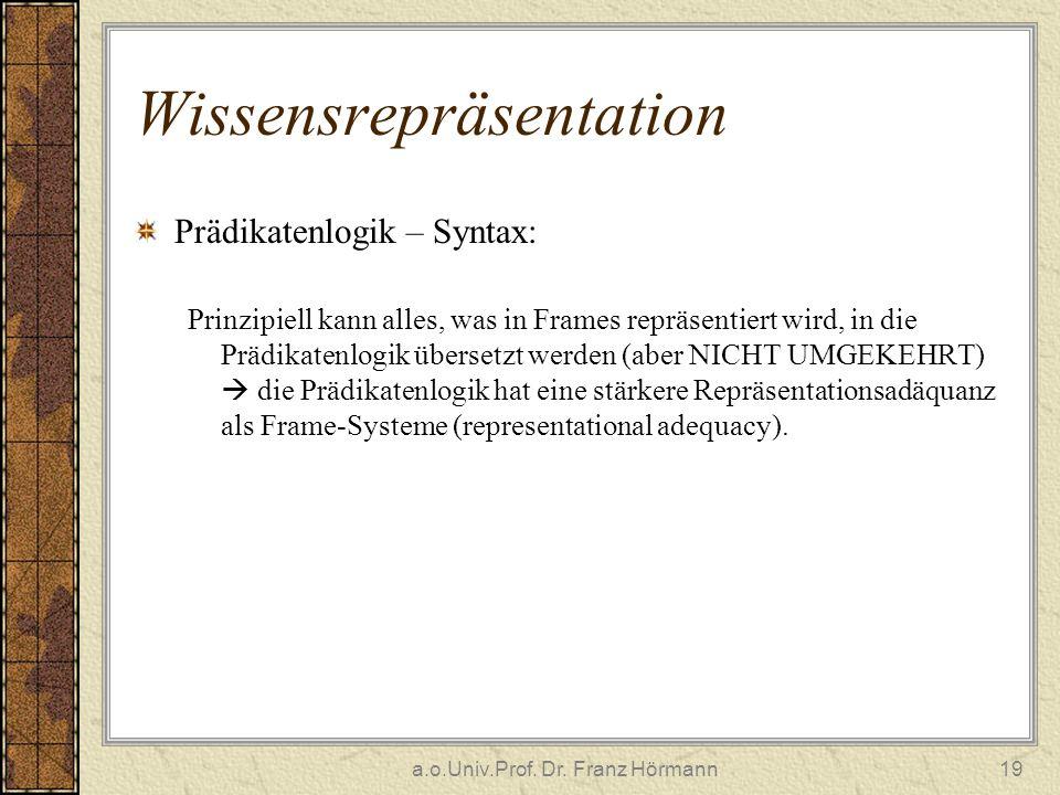 a.o.Univ.Prof. Dr. Franz Hörmann19 Wissensrepräsentation Prädikatenlogik – Syntax: Prinzipiell kann alles, was in Frames repräsentiert wird, in die Pr