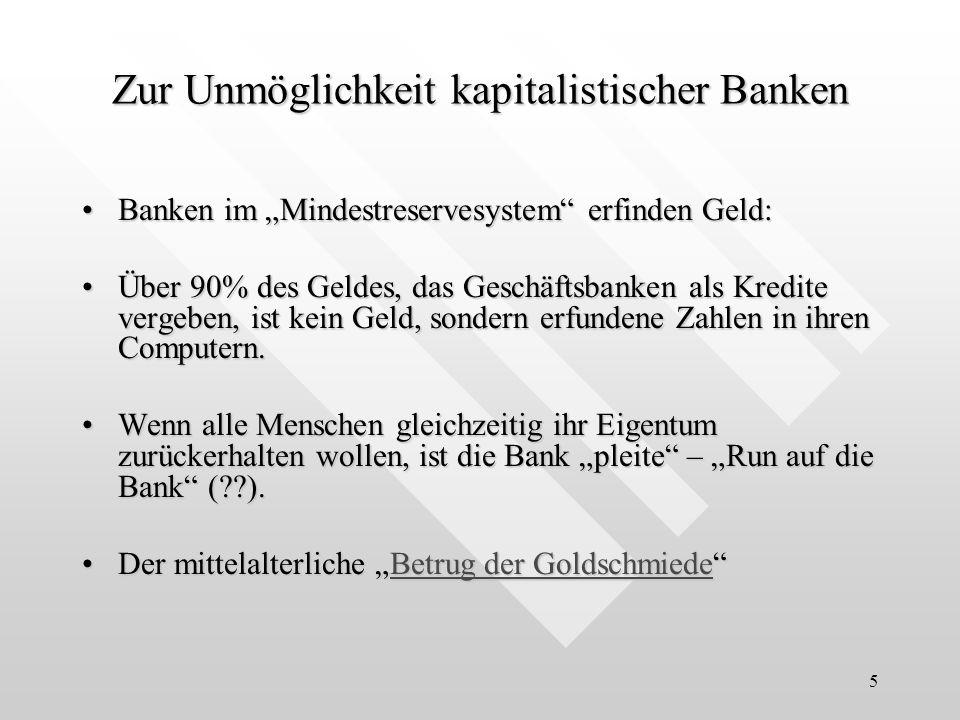 5 Zur Unmöglichkeit kapitalistischer Banken Banken im Mindestreservesystem erfinden Geld:Banken im Mindestreservesystem erfinden Geld: Über 90% des Geldes, das Geschäftsbanken als Kredite vergeben, ist kein Geld, sondern erfundene Zahlen in ihren Computern.Über 90% des Geldes, das Geschäftsbanken als Kredite vergeben, ist kein Geld, sondern erfundene Zahlen in ihren Computern.