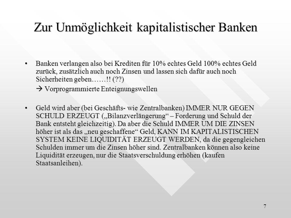 7 Zur Unmöglichkeit kapitalistischer Banken Banken verlangen also bei Krediten für 10% echtes Geld 100% echtes Geld zurück, zusätzlich auch noch Zinsen und lassen sich dafür auch noch Sicherheiten geben……!.