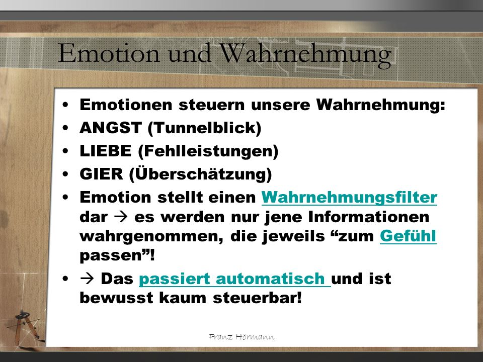 Franz Hörmann Emotion und Wahrnehmung Emotionen steuern unsere Wahrnehmung: ANGST (Tunnelblick) LIEBE (Fehlleistungen) GIER (Überschätzung) Emotion st