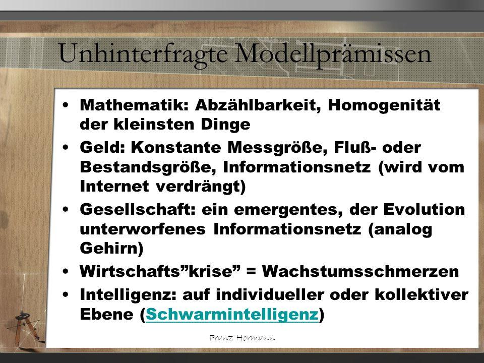 Franz Hörmann Unhinterfragte Modellprämissen Mathematik: Abzählbarkeit, Homogenität der kleinsten Dinge Geld: Konstante Messgröße, Fluß- oder Bestands