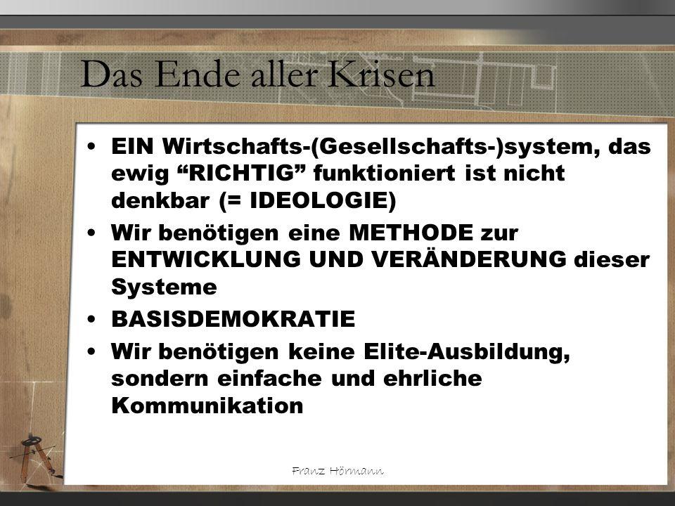 Franz Hörmann Das Ende aller Krisen EIN Wirtschafts-(Gesellschafts-)system, das ewig RICHTIG funktioniert ist nicht denkbar (= IDEOLOGIE) Wir benötige