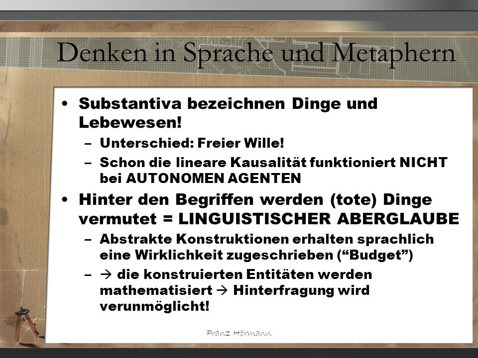 Franz Hörmann Denken in Sprache und Metaphern Substantiva bezeichnen Dinge und Lebewesen! –Unterschied: Freier Wille! –Schon die lineare Kausalität fu