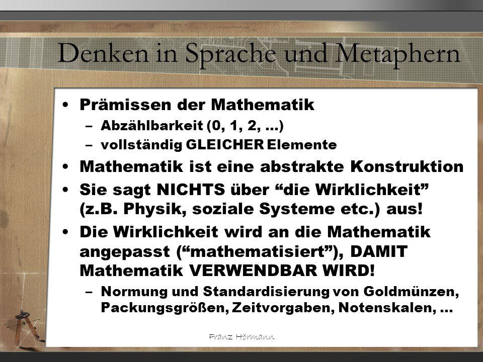 Franz Hörmann Denken in Sprache und Metaphern Prämissen der Mathematik –Abzählbarkeit (0, 1, 2, …) –vollständig GLEICHER Elemente Mathematik ist eine