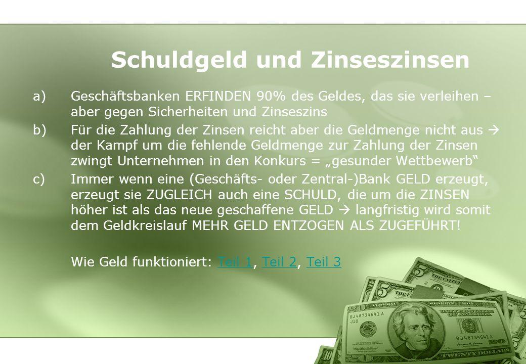 a)Geschäftsbanken ERFINDEN 90% des Geldes, das sie verleihen – aber gegen Sicherheiten und Zinseszins b)Für die Zahlung der Zinsen reicht aber die Gel