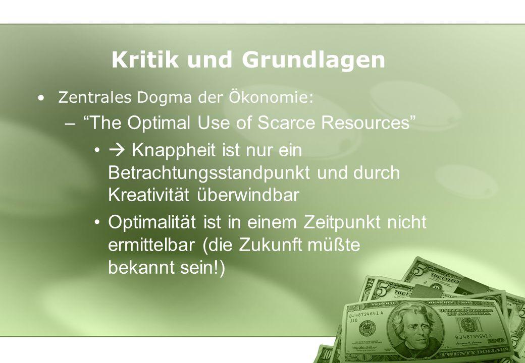 Kritik und Grundlagen Zentrales Dogma der Ökonomie: –The Optimal Use of Scarce Resources Knappheit ist nur ein Betrachtungsstandpunkt und durch Kreati