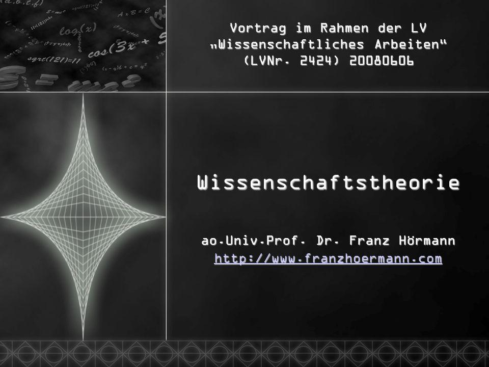 Vortrag im Rahmen der LV Wissenschaftliches Arbeiten (LVNr. 2424) 20080606 Wissenschaftstheorie ao.Univ.Prof. Dr. Franz Hörmann http://www.franzhoerma