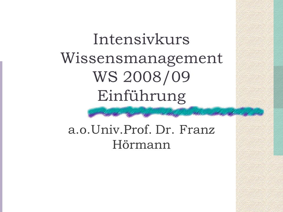 Intensivkurs Wissensmanagement WS 2008/09 Einführung a.o.Univ.Prof. Dr. Franz Hörmann