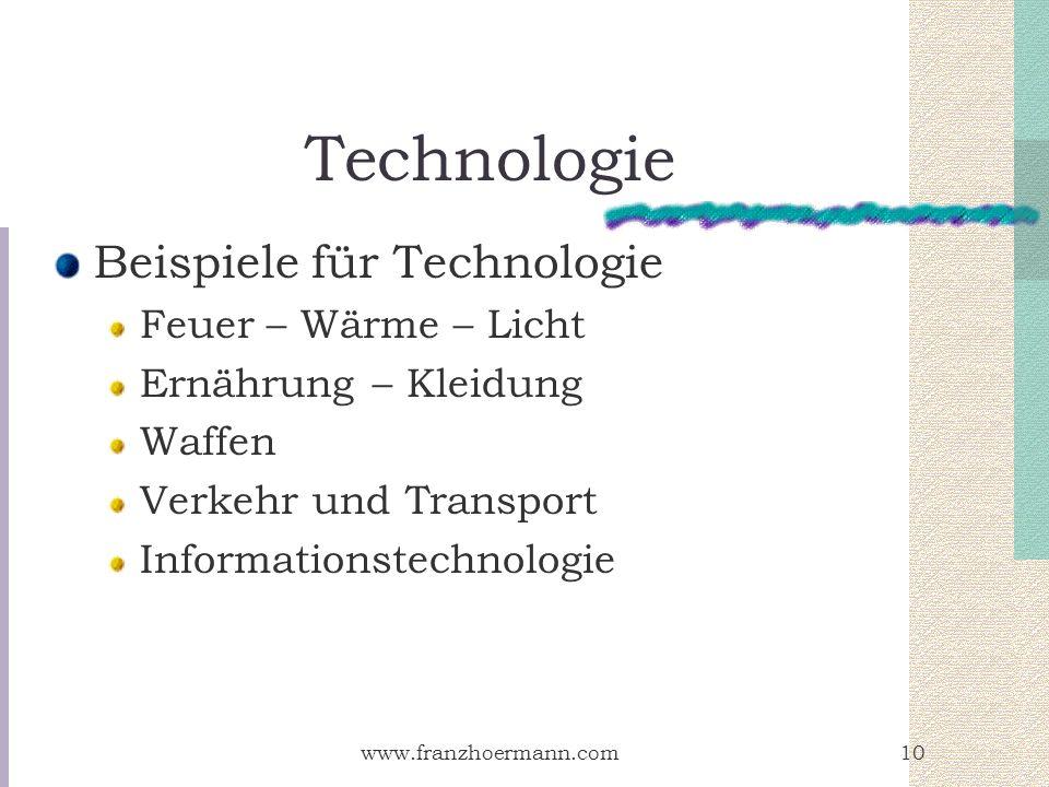 www.franzhoermann.com10 Technologie Beispiele für Technologie Feuer – Wärme – Licht Ernährung – Kleidung Waffen Verkehr und Transport Informationstech