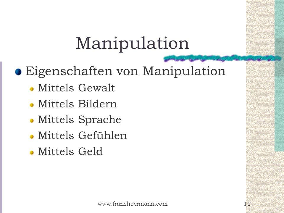 www.franzhoermann.com11 Manipulation Eigenschaften von Manipulation Mittels Gewalt Mittels Bildern Mittels Sprache Mittels Gefühlen Mittels Geld