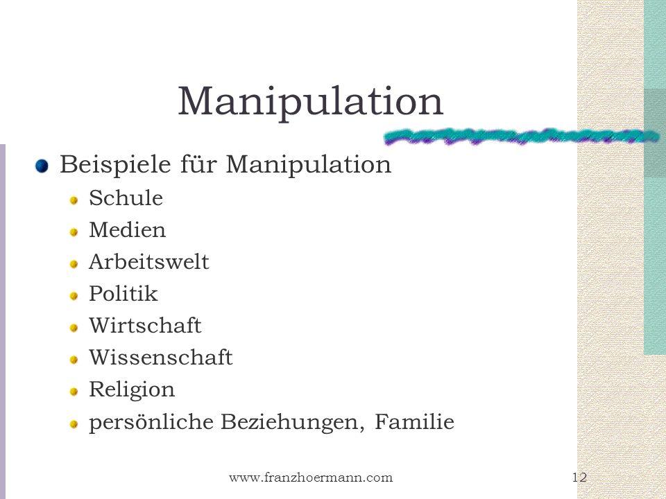 www.franzhoermann.com12 Manipulation Beispiele für Manipulation Schule Medien Arbeitswelt Politik Wirtschaft Wissenschaft Religion persönliche Beziehu