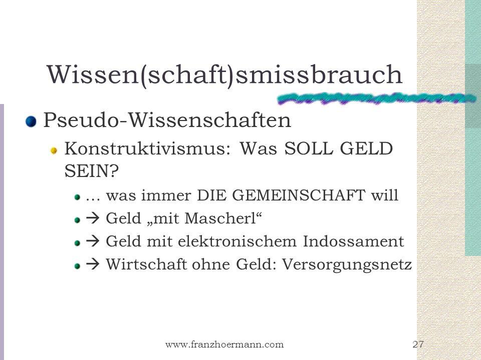 www.franzhoermann.com27 Wissen(schaft)smissbrauch Pseudo-Wissenschaften Konstruktivismus: Was SOLL GELD SEIN? … was immer DIE GEMEINSCHAFT will Geld m