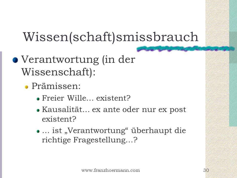 www.franzhoermann.com30 Wissen(schaft)smissbrauch Verantwortung (in der Wissenschaft): Prämissen: Freier Wille… existent? Kausalität… ex ante oder nur