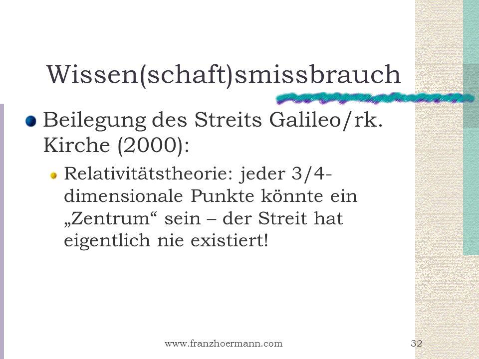www.franzhoermann.com32 Wissen(schaft)smissbrauch Beilegung des Streits Galileo/rk. Kirche (2000): Relativitätstheorie: jeder 3/4- dimensionale Punkte