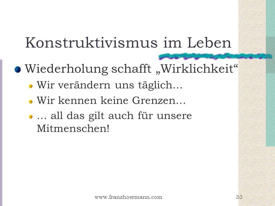 www.franzhoermann.com33 Konstruktivismus im Leben Wiederholung schafft Wirklichkeit Wir verändern uns täglich… Wir kennen keine Grenzen… … all das gil