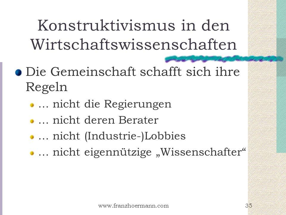 www.franzhoermann.com35 Konstruktivismus in den Wirtschaftswissenschaften Die Gemeinschaft schafft sich ihre Regeln … nicht die Regierungen … nicht de