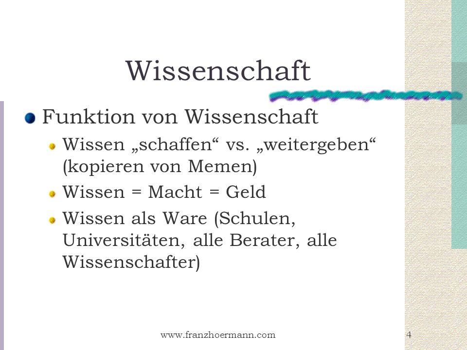 www.franzhoermann.com4 Wissenschaft Funktion von Wissenschaft Wissen schaffen vs. weitergeben (kopieren von Memen) Wissen = Macht = Geld Wissen als Wa