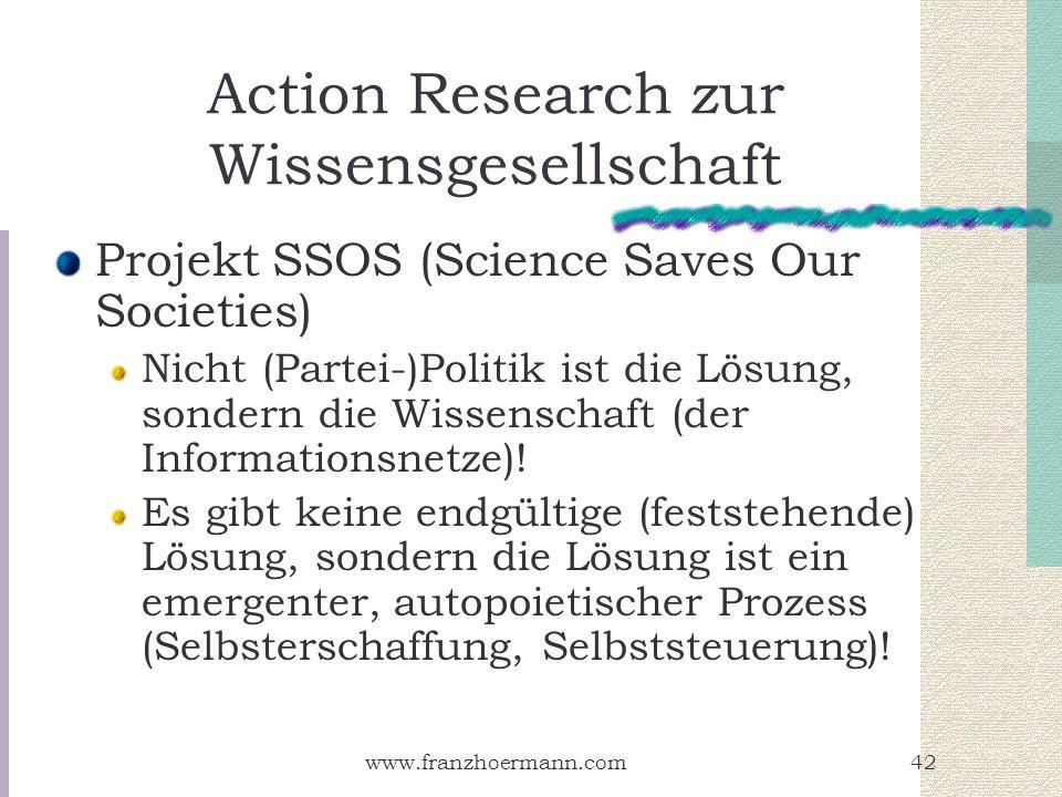 www.franzhoermann.com42 Action Research zur Wissensgesellschaft Projekt SSOS (Science Saves Our Societies) Nicht (Partei-)Politik ist die Lösung, sond