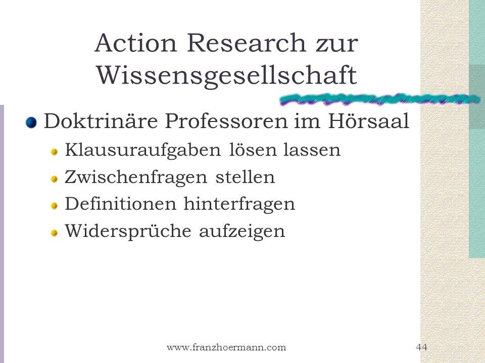 www.franzhoermann.com44 Action Research zur Wissensgesellschaft Doktrinäre Professoren im Hörsaal Klausuraufgaben lösen lassen Zwischenfragen stellen