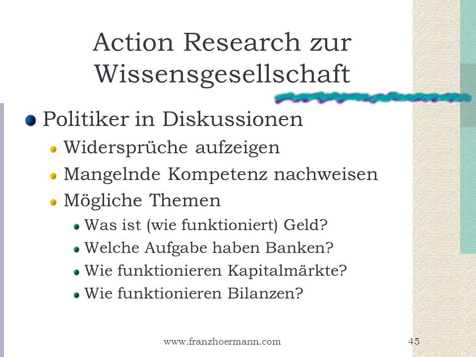 www.franzhoermann.com45 Action Research zur Wissensgesellschaft Politiker in Diskussionen Widersprüche aufzeigen Mangelnde Kompetenz nachweisen Möglic