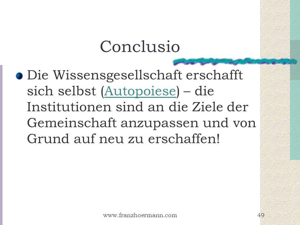 www.franzhoermann.com49 Conclusio Die Wissensgesellschaft erschafft sich selbst (Autopoiese) – die Institutionen sind an die Ziele der Gemeinschaft an
