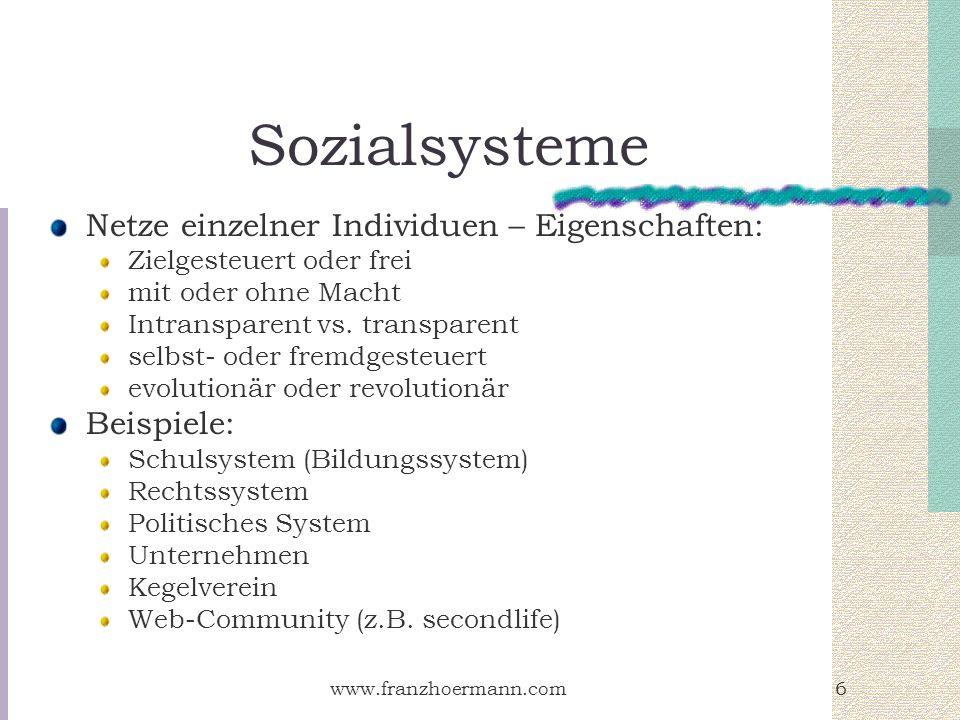 www.franzhoermann.com6 Sozialsysteme Netze einzelner Individuen – Eigenschaften: Zielgesteuert oder frei mit oder ohne Macht Intransparent vs. transpa