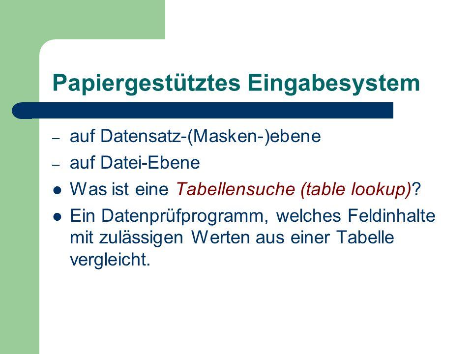 Papiergestütztes Eingabesystem – auf Datensatz-(Masken-)ebene – auf Datei-Ebene Was ist eine Tabellensuche (table lookup)? Ein Datenprüfprogramm, welc