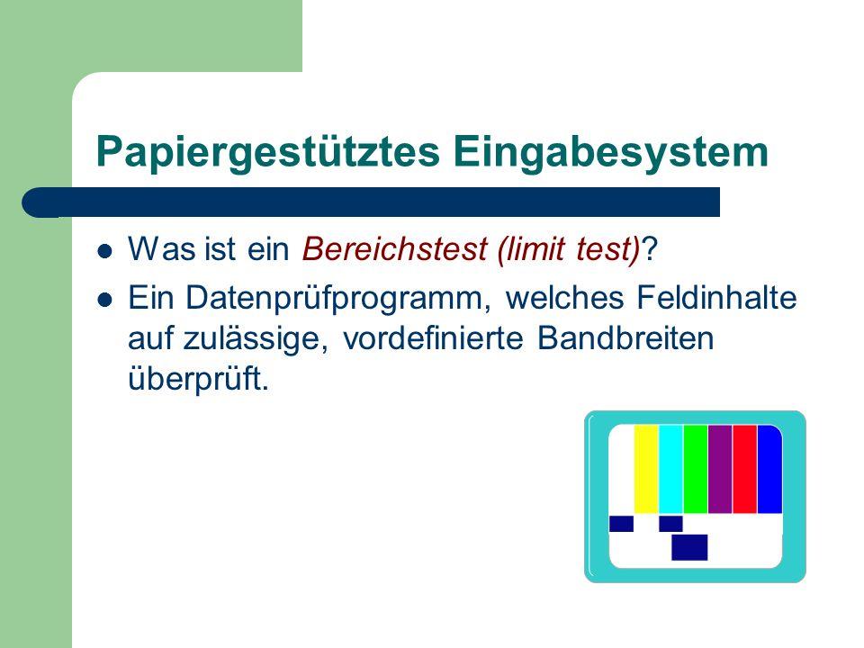 Papiergestütztes Eingabesystem Was ist ein Bereichstest (limit test)? Ein Datenprüfprogramm, welches Feldinhalte auf zulässige, vordefinierte Bandbrei