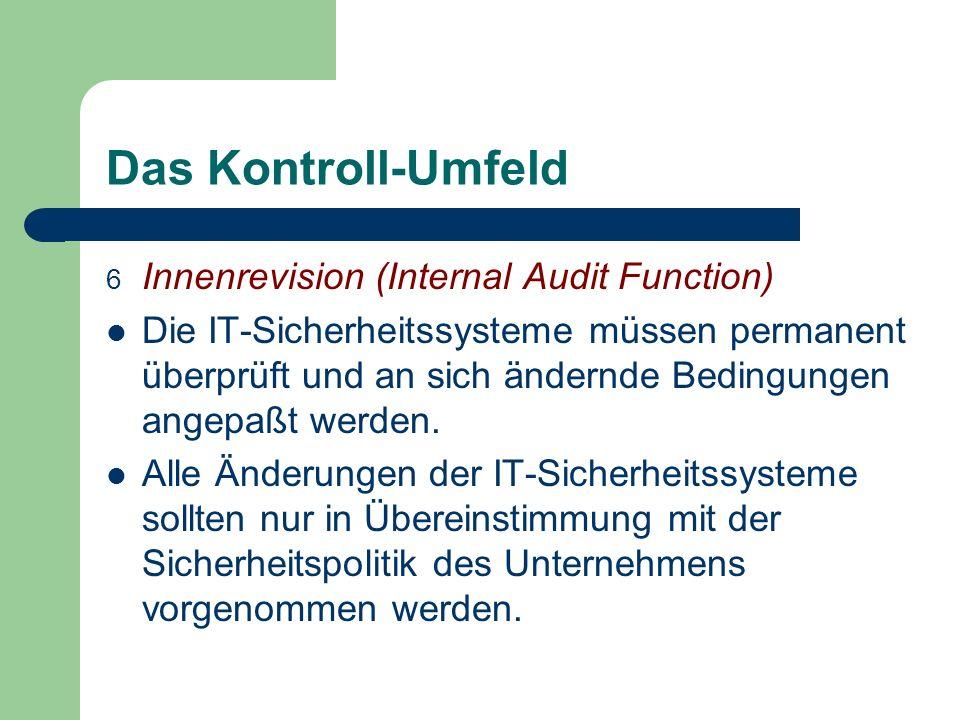 Das Kontroll-Umfeld 6 Innenrevision (Internal Audit Function) Die IT-Sicherheitssysteme müssen permanent überprüft und an sich ändernde Bedingungen an