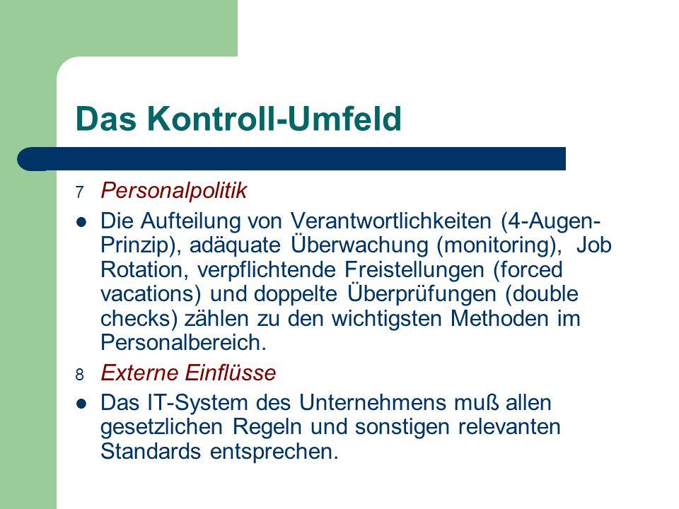 Das Kontroll-Umfeld 7 Personalpolitik Die Aufteilung von Verantwortlichkeiten (4-Augen- Prinzip), adäquate Überwachung (monitoring), Job Rotation, ver