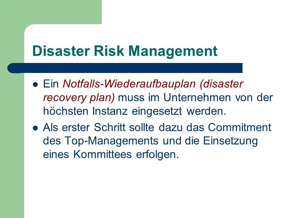 Disaster Risk Management Ein Notfalls-Wiederaufbauplan (disaster recovery plan) muss im Unternehmen von der höchsten Instanz eingesetzt werden. Als er