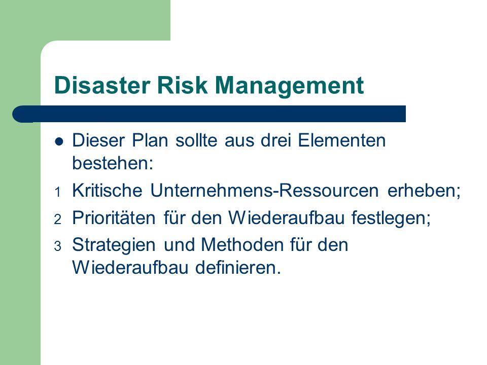 Disaster Risk Management Dieser Plan sollte aus drei Elementen bestehen: 1 Kritische Unternehmens-Ressourcen erheben; 2 Prioritäten für den Wiederaufb