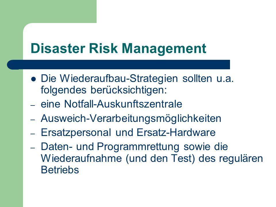 Disaster Risk Management Die Wiederaufbau-Strategien sollten u.a. folgendes berücksichtigen: – eine Notfall-Auskunftszentrale – Ausweich-Verarbeitungs