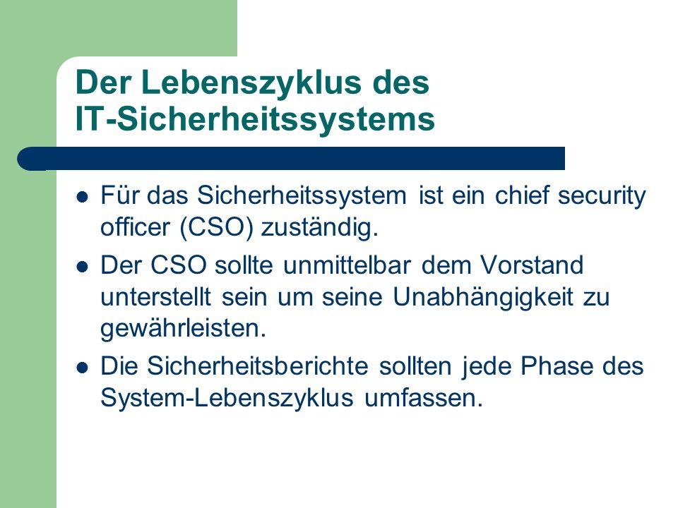 Der Lebenszyklus des IT-Sicherheitssystems Für das Sicherheitssystem ist ein chief security officer (CSO) zuständig. Der CSO sollte unmittelbar dem Vo