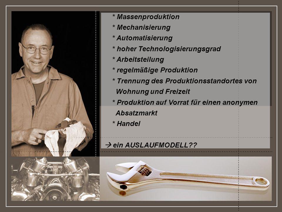http://www.franzhoermann.com * Massenproduktion * Mechanisierung * Automatisierung * hoher Technologisierungsgrad * Arbeitsteilung * regelmäßige Produktion * Trennung des Produktionsstandortes von Wohnung und Freizeit * Produktion auf Vorrat für einen anonymen Absatzmarkt * Handel ein AUSLAUFMODELL??