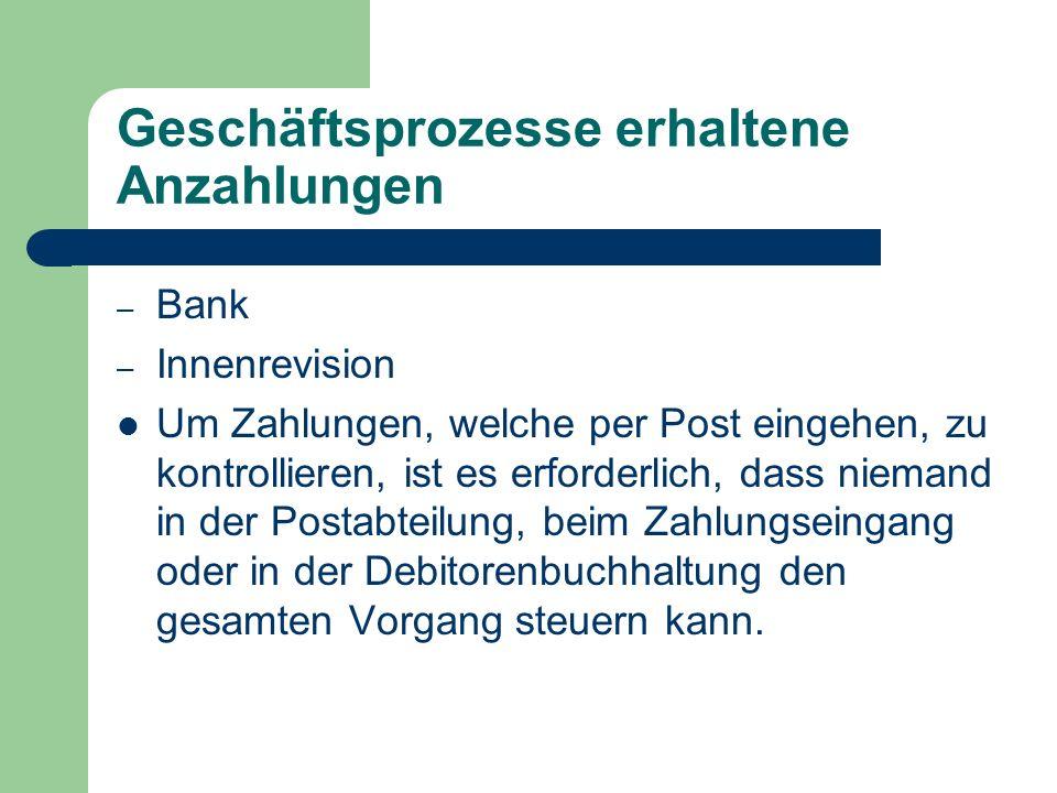Geschäftsprozesse erhaltene Anzahlungen – Bank – Innenrevision Um Zahlungen, welche per Post eingehen, zu kontrollieren, ist es erforderlich, dass niemand in der Postabteilung, beim Zahlungseingang oder in der Debitorenbuchhaltung den gesamten Vorgang steuern kann.